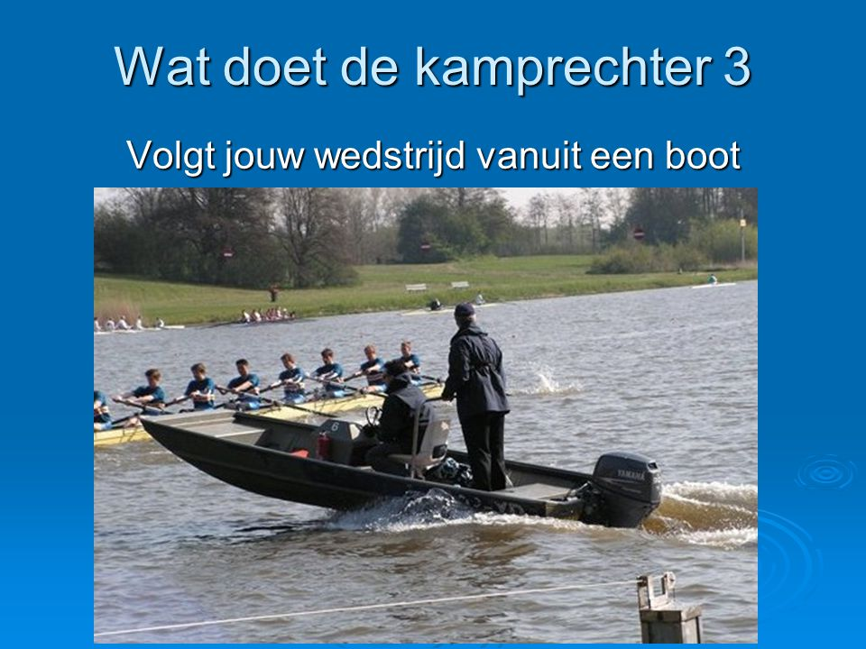 Wat doet de kamprechter 3 Volgt jouw wedstrijd vanuit een boot