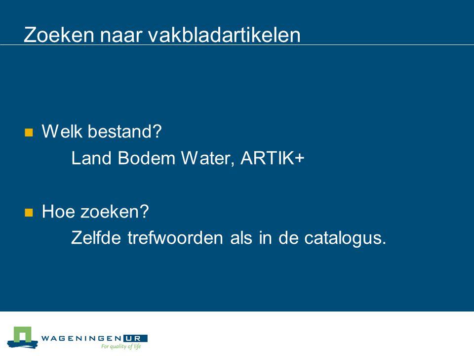 Zoeken naar vakbladartikelen Welk bestand? Land Bodem Water, ARTIK+ Hoe zoeken? Zelfde trefwoorden als in de catalogus.