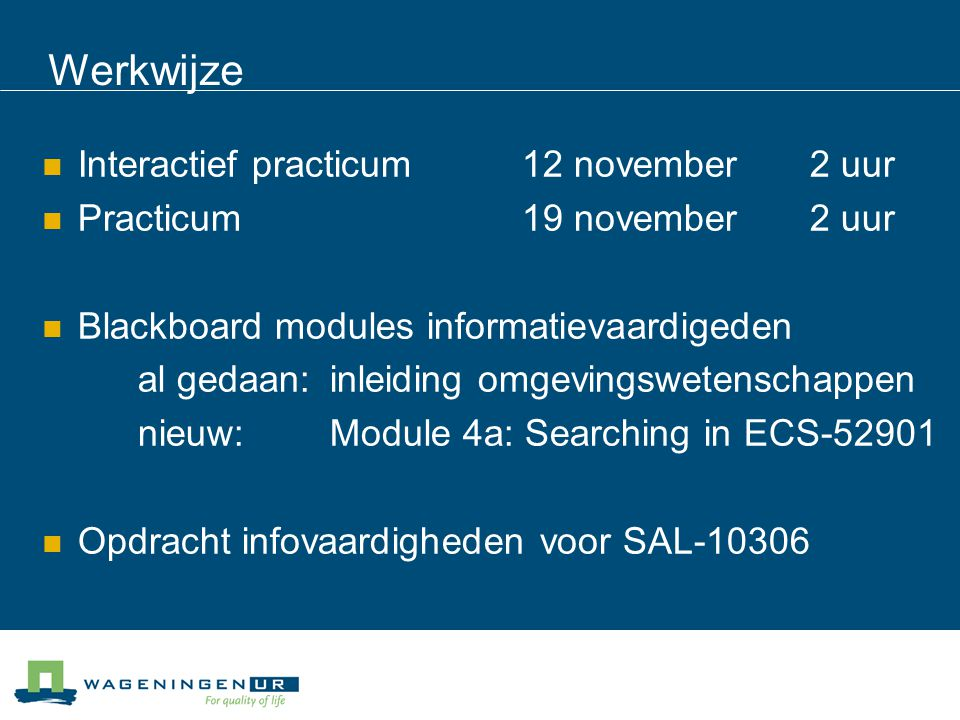Werkwijze Interactief practicum12 november2 uur Practicum19 november2 uur Blackboard modules informatievaardigeden al gedaan: inleiding omgevingswetenschappen nieuw:Module 4a: Searching in ECS-52901 Opdracht infovaardigheden voor SAL-10306