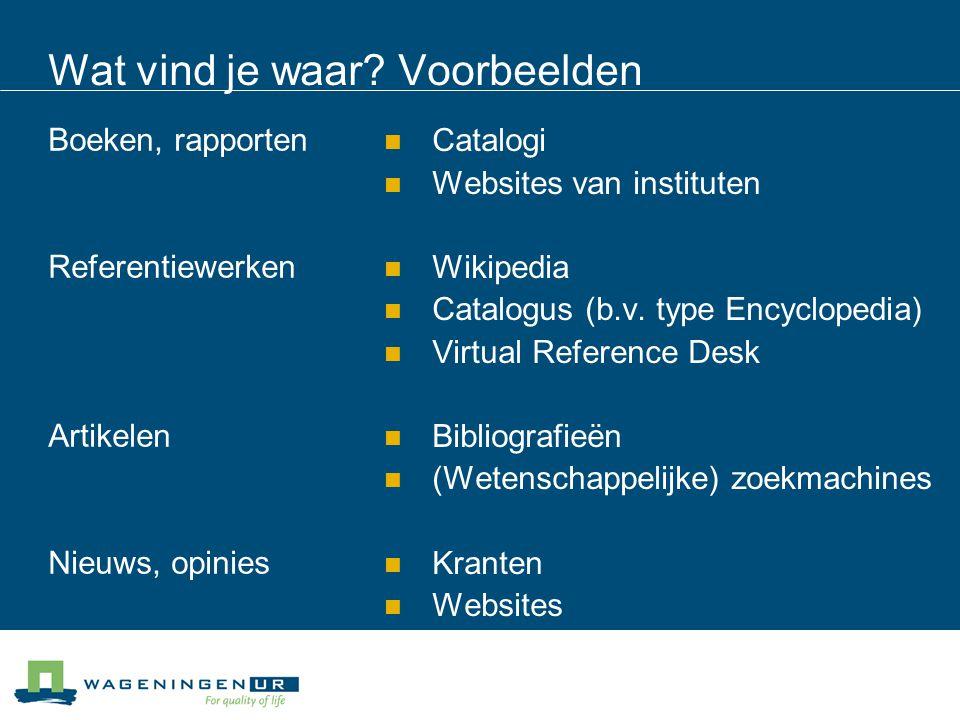 Wat vind je waar? Voorbeelden Boeken, rapporten Referentiewerken Artikelen Nieuws, opinies Catalogi Websites van instituten Wikipedia Catalogus (b.v.