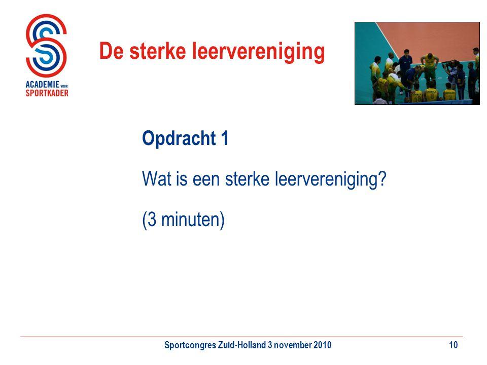 Sportcongres Zuid-Holland 3 november 201010 De sterke leervereniging Opdracht 1 Wat is een sterke leervereniging? (3 minuten)
