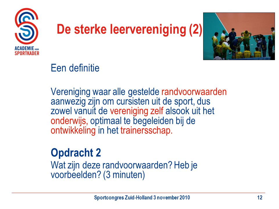 Sportcongres Zuid-Holland 3 november 201012 De sterke leervereniging (2) Een definitie Vereniging waar alle gestelde randvoorwaarden aanwezig zijn om
