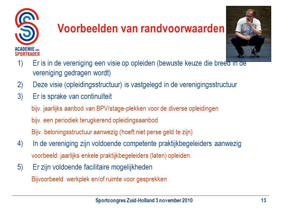 Sportcongres Zuid-Holland 3 november 201013 Voorbeelden van randvoorwaarden 1)Er is in de vereniging een visie op opleiden (bewuste keuze die breed in