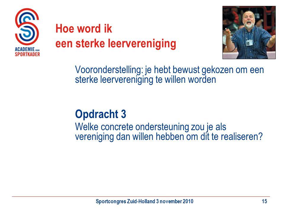 Sportcongres Zuid-Holland 3 november 201015 Hoe word ik een sterke leervereniging Vooronderstelling: je hebt bewust gekozen om een sterke leerverenigi