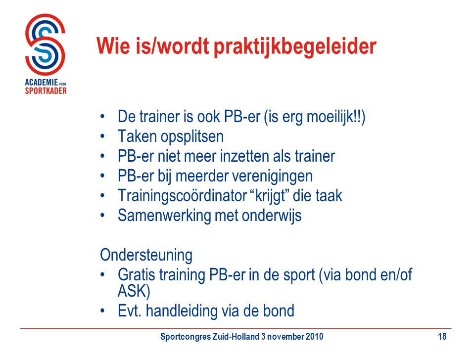 Sportcongres Zuid-Holland 3 november 201018 Wie is/wordt praktijkbegeleider De trainer is ook PB-er (is erg moeilijk!!) Taken opsplitsen PB-er niet me