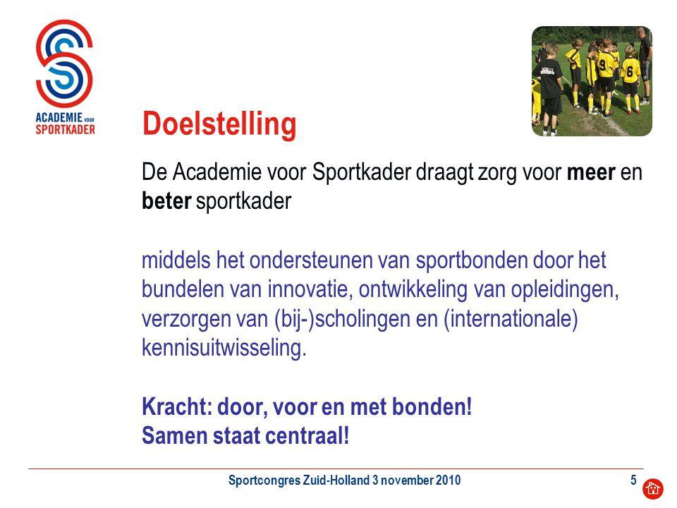 Sportcongres Zuid-Holland 3 november 20105 Doelstelling De Academie voor Sportkader draagt zorg voor meer en beter sportkader middels het ondersteunen