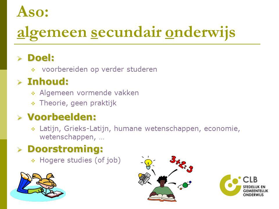 Aso: algemeen secundair onderwijs  Doel:  voorbereiden op verder studeren  Inhoud:  Algemeen vormende vakken  Theorie, geen praktijk  Voorbeelde