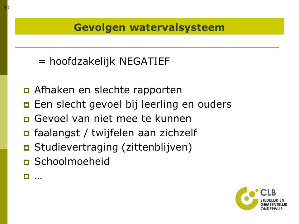 30 Gevolgen watervalsysteem = hoofdzakelijk NEGATIEF  Afhaken en slechte rapporten  Een slecht gevoel bij leerling en ouders  Gevoel van niet mee t
