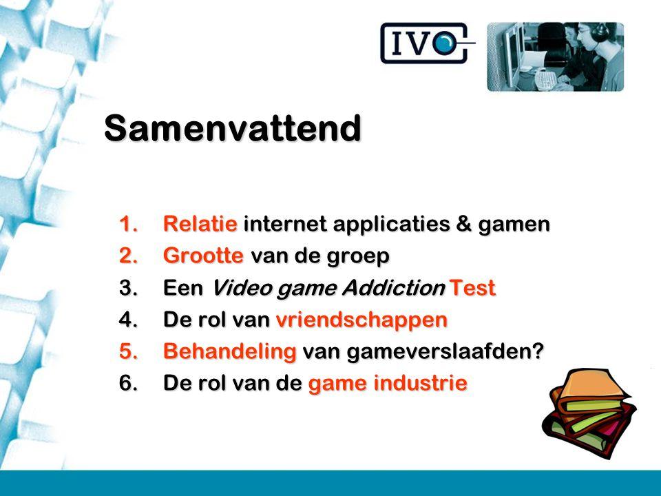 1.Relatie internet applicaties & gamen 2.Grootte van de groep 3.Een Video game Addiction Test 4.De rol van vriendschappen 5.Behandeling van gameversla
