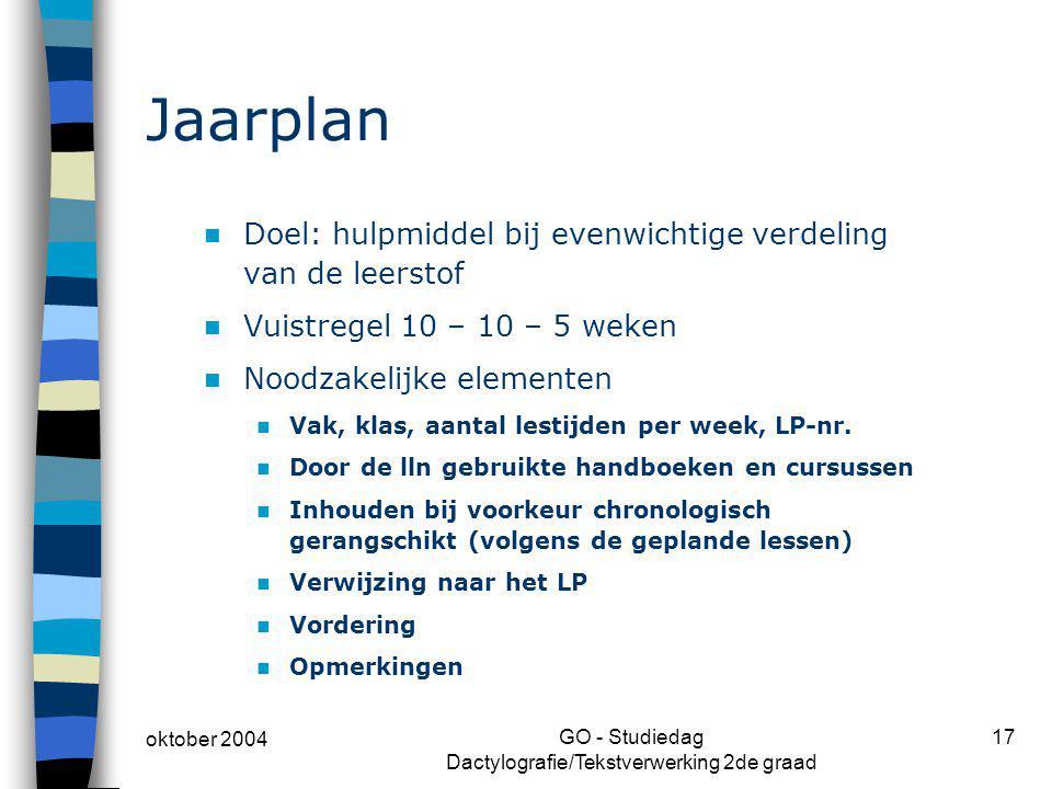 oktober 2004 GO - Studiedag Dactylografie/Tekstverwerking 2de graad 17 Jaarplan Doel: hulpmiddel bij evenwichtige verdeling van de leerstof Vuistregel