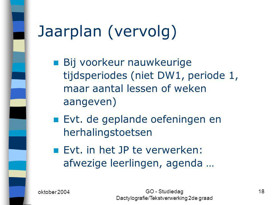 oktober 2004 GO - Studiedag Dactylografie/Tekstverwerking 2de graad 18 Jaarplan (vervolg) Bij voorkeur nauwkeurige tijdsperiodes (niet DW1, periode 1,