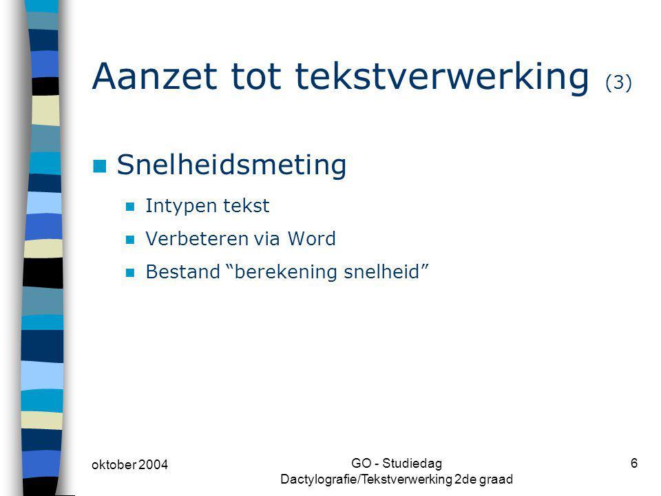 oktober 2004 GO - Studiedag Dactylografie/Tekstverwerking 2de graad 6 Aanzet tot tekstverwerking (3) Snelheidsmeting Intypen tekst Verbeteren via Word