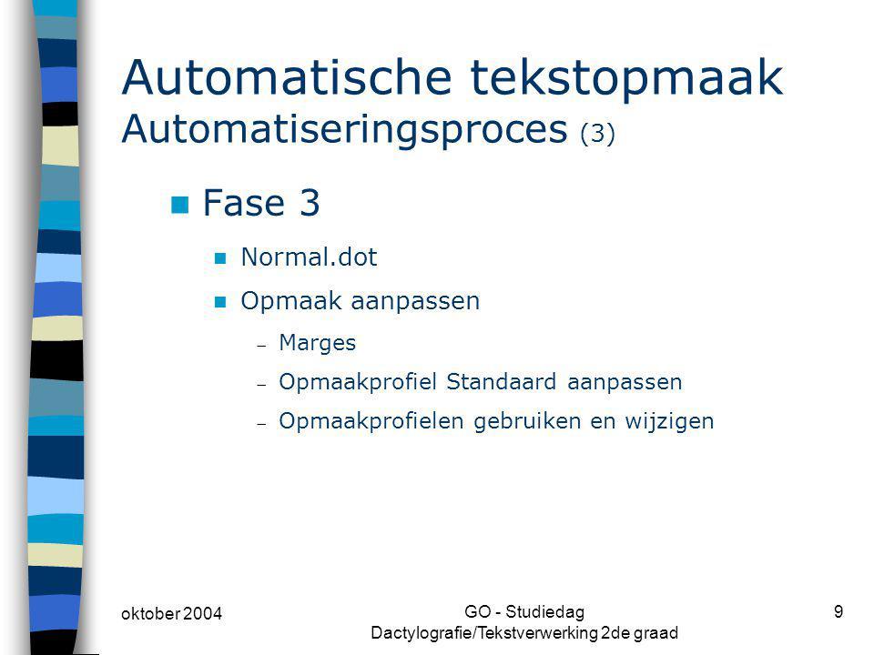 oktober 2004 GO - Studiedag Dactylografie/Tekstverwerking 2de graad 9 Automatische tekstopmaak Automatiseringsproces (3) Fase 3 Normal.dot Opmaak aanp