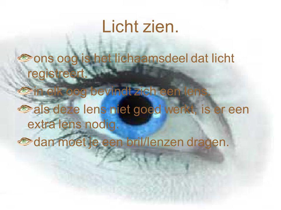 Licht zien. ons oog is het lichaamsdeel dat licht registreert. in elk oog bevindt zich een lens. als deze lens niet goed werkt, is er een extra lens n