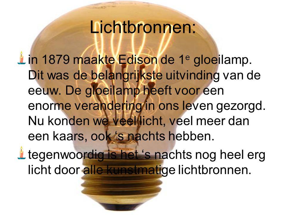 Lichtbronnen: in 1879 maakte Edison de 1 e gloeilamp. Dit was de belangrijkste uitvinding van de eeuw. De gloeilamp heeft voor een enorme verandering