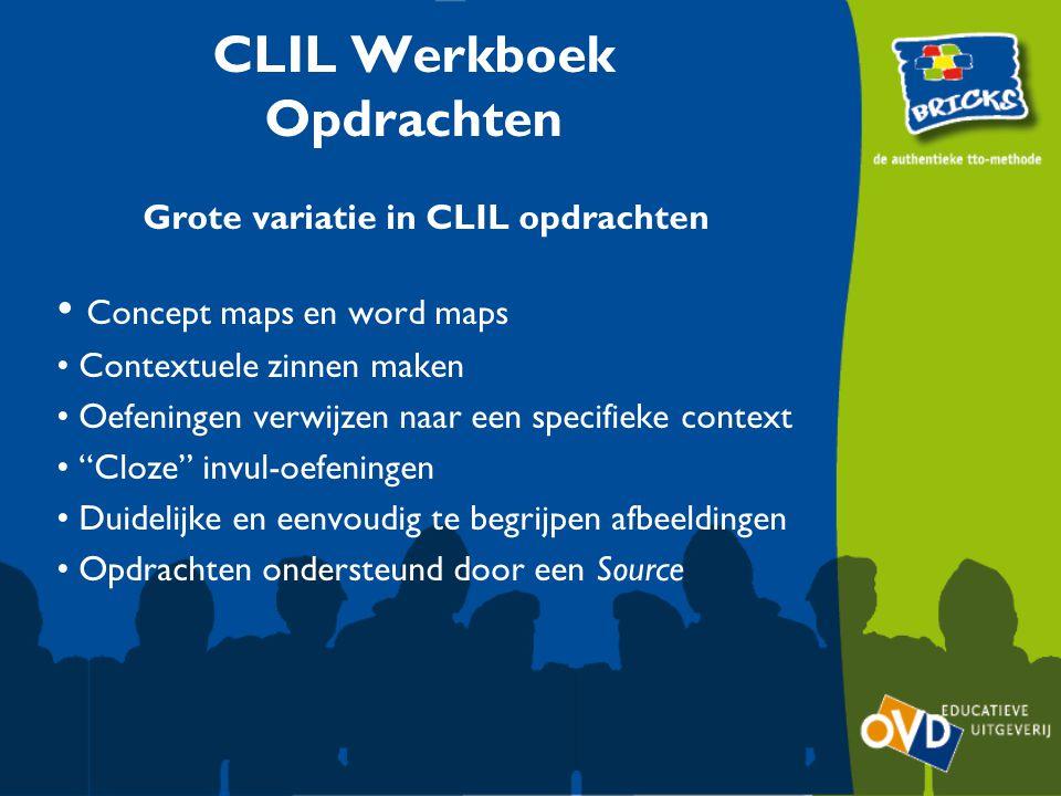 CLIL Werkboek Opdrachten Grote variatie in CLIL opdrachten Concept maps en word maps Contextuele zinnen maken Oefeningen verwijzen naar een specifieke context Cloze invul-oefeningen Duidelijke en eenvoudig te begrijpen afbeeldingen Opdrachten ondersteund door een Source
