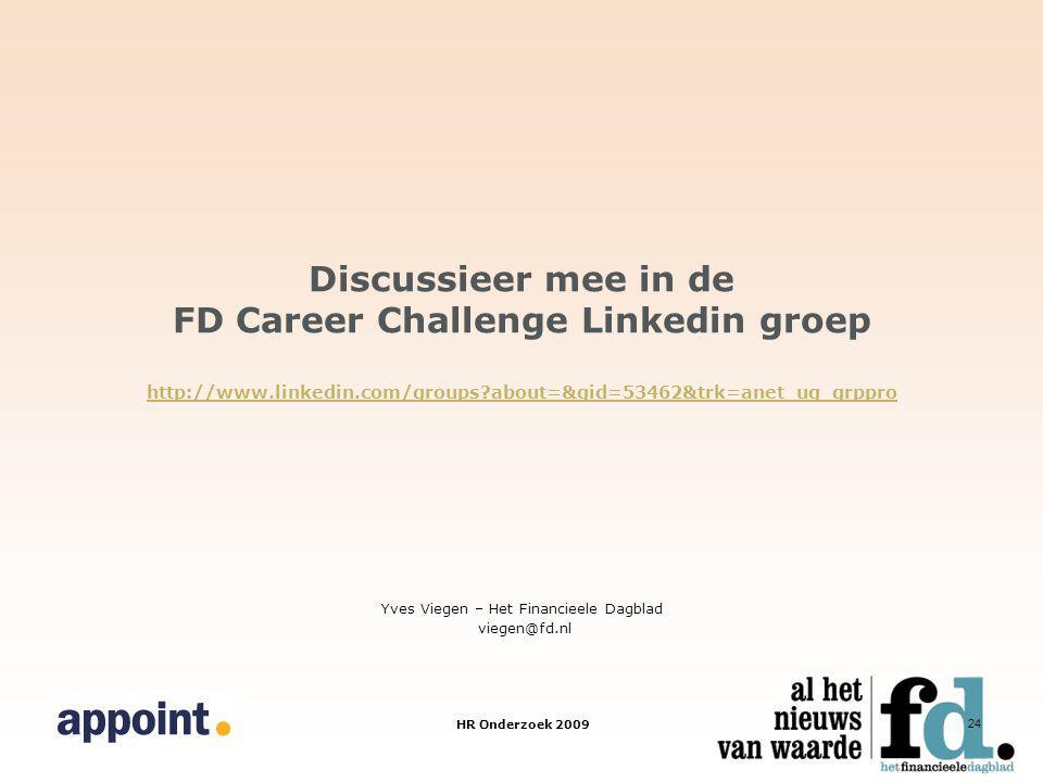 HR Onderzoek 2009 24 Discussieer mee in de FD Career Challenge Linkedin groep http://www.linkedin.com/groups about=&gid=53462&trk=anet_ug_grppro http://www.linkedin.com/groups about=&gid=53462&trk=anet_ug_grppro Yves Viegen – Het Financieele Dagblad viegen@fd.nl