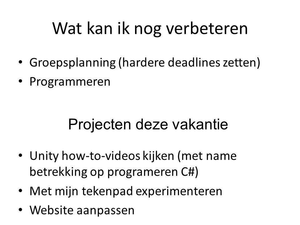 Wat kan ik nog verbeteren Groepsplanning (hardere deadlines zetten) Programmeren Projecten deze vakantie Unity how-to-videos kijken (met name betrekking op programeren C#) Met mijn tekenpad experimenteren Website aanpassen