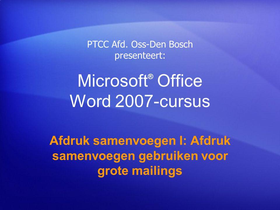 Microsoft ® Office Word 2007-cursus Afdruk samenvoegen I: Afdruk samenvoegen gebruiken voor grote mailings PTCC Afd. Oss-Den Bosch presenteert: