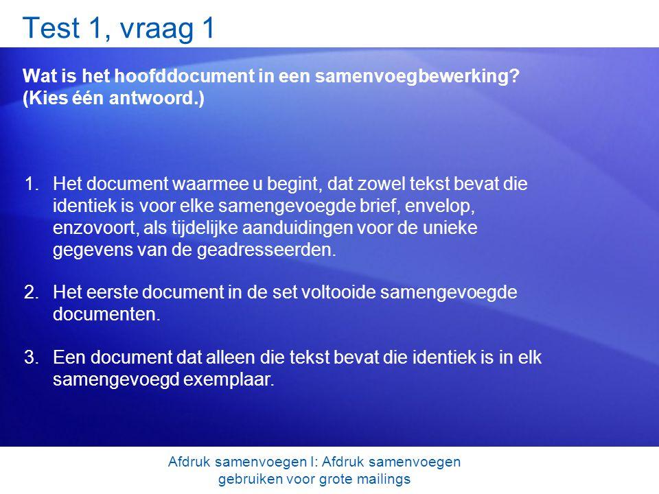 Test 1, vraag 1 Wat is het hoofddocument in een samenvoegbewerking? (Kies één antwoord.) 1.Het document waarmee u begint, dat zowel tekst bevat die id