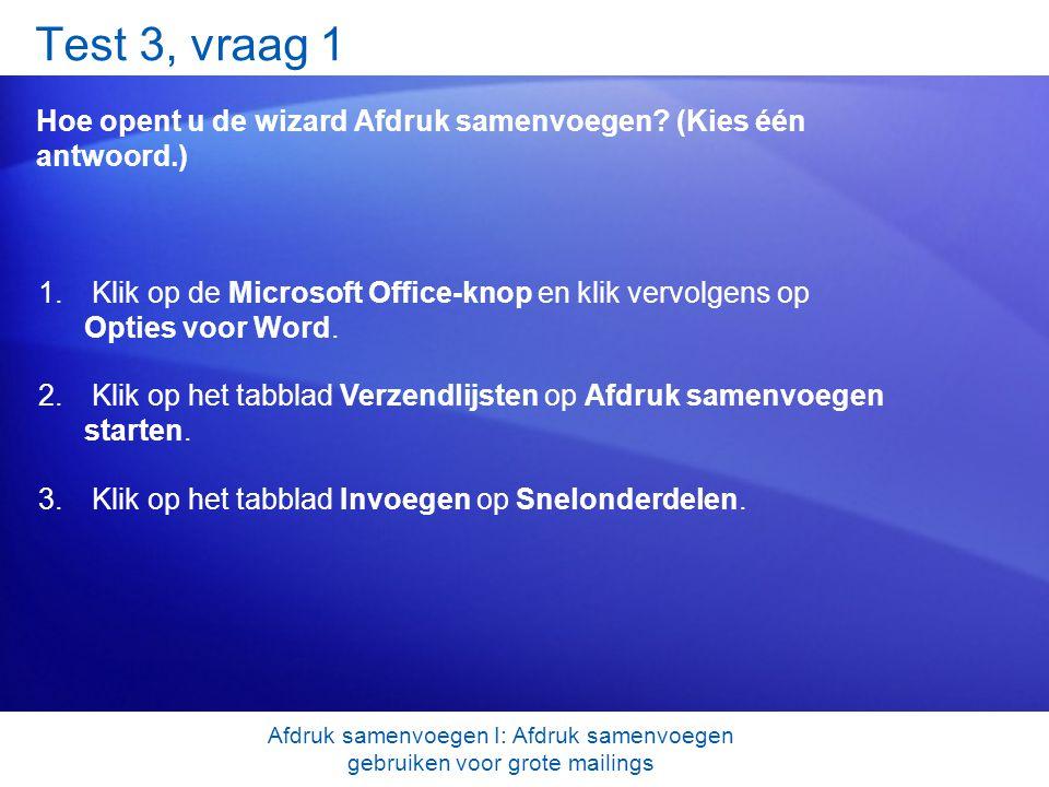 Test 3, vraag 1 Hoe opent u de wizard Afdruk samenvoegen? (Kies één antwoord.) 1. Klik op de Microsoft Office-knop en klik vervolgens op Opties voor W