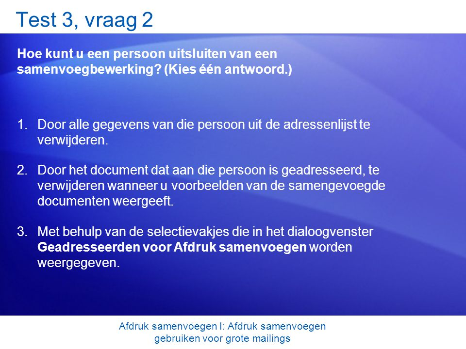 Test 3, vraag 2 Hoe kunt u een persoon uitsluiten van een samenvoegbewerking? (Kies één antwoord.) 1.Door alle gegevens van die persoon uit de adresse