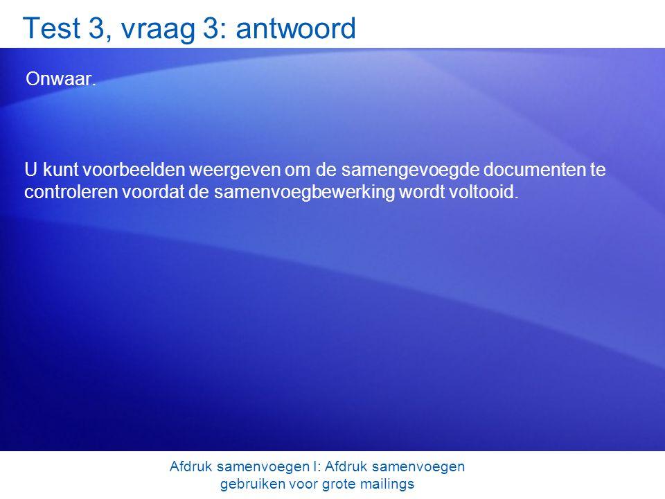 Test 3, vraag 3: antwoord Onwaar. U kunt voorbeelden weergeven om de samengevoegde documenten te controleren voordat de samenvoegbewerking wordt volto