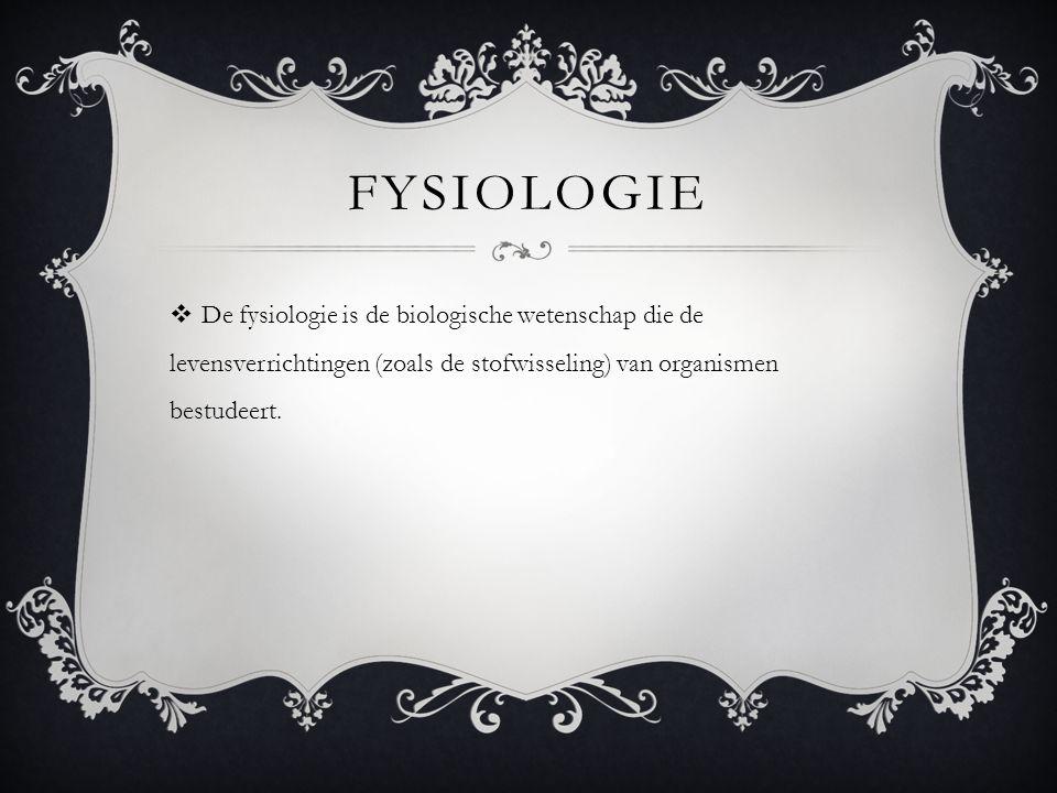 FYSIOLOGIE  De fysiologie is de biologische wetenschap die de levensverrichtingen (zoals de stofwisseling) van organismen bestudeert.