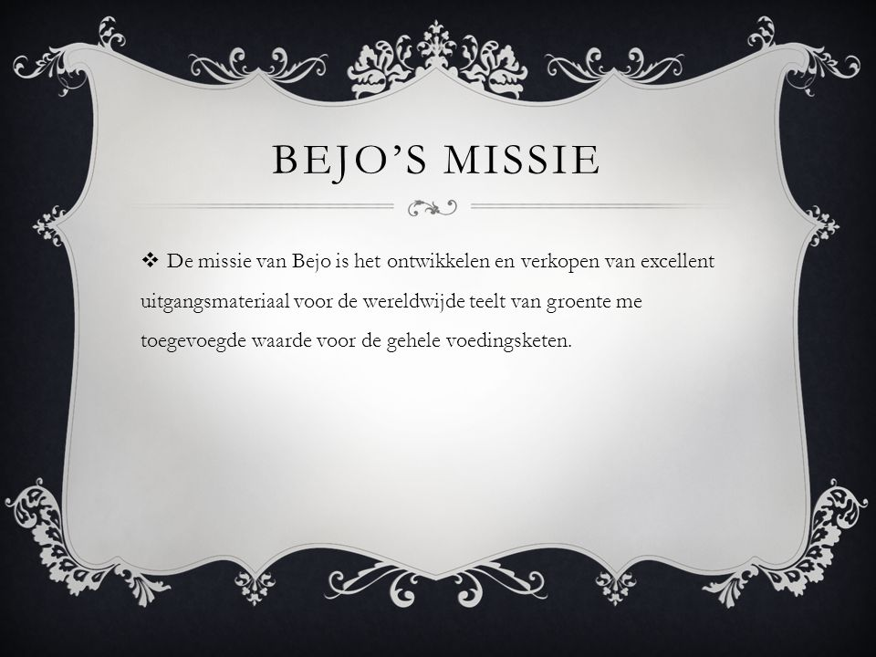 BEJO'S MISSIE  De missie van Bejo is het ontwikkelen en verkopen van excellent uitgangsmateriaal voor de wereldwijde teelt van groente me toegevoegde waarde voor de gehele voedingsketen.