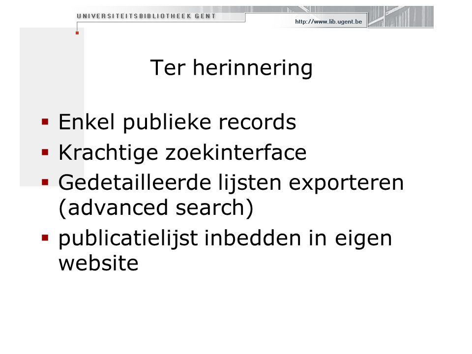 Ter herinnering  Enkel publieke records  Krachtige zoekinterface  Gedetailleerde lijsten exporteren (advanced search)  publicatielijst inbedden in eigen website