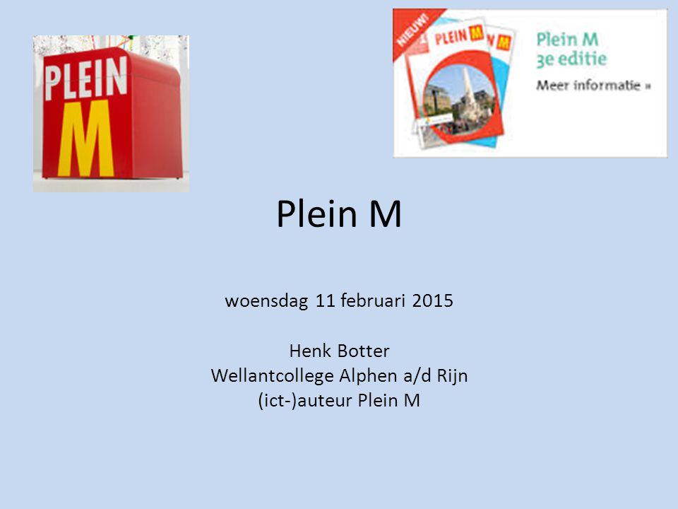 Plein M woensdag 11 februari 2015 Henk Botter Wellantcollege Alphen a/d Rijn (ict-)auteur Plein M