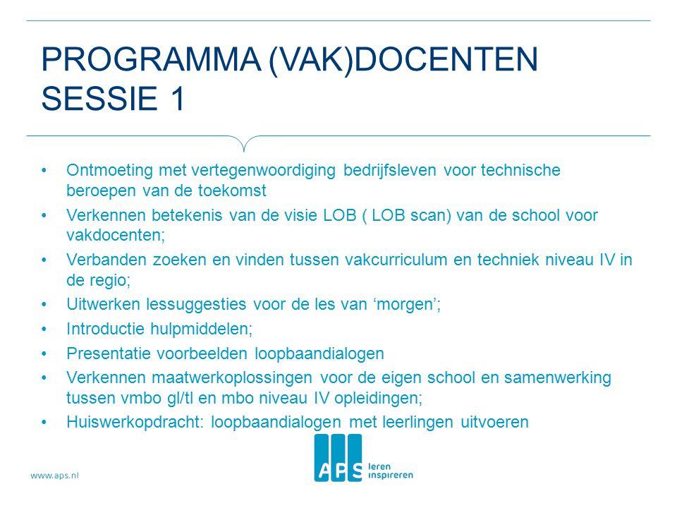 PROGRAMMA (VAK)DOCENTEN SESSIE 1 Ontmoeting met vertegenwoordiging bedrijfsleven voor technische beroepen van de toekomst Verkennen betekenis van de visie LOB ( LOB scan) van de school voor vakdocenten; Verbanden zoeken en vinden tussen vakcurriculum en techniek niveau IV in de regio; Uitwerken lessuggesties voor de les van 'morgen'; Introductie hulpmiddelen; Presentatie voorbeelden loopbaandialogen Verkennen maatwerkoplossingen voor de eigen school en samenwerking tussen vmbo gl/tl en mbo niveau IV opleidingen; Huiswerkopdracht: loopbaandialogen met leerlingen uitvoeren