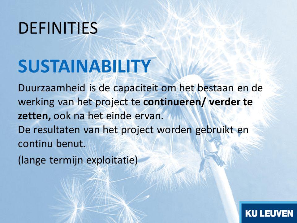 DEFINITIES SUSTAINABILITY Duurzaamheid is de capaciteit om het bestaan en de werking van het project te continueren/ verder te zetten, ook na het ei