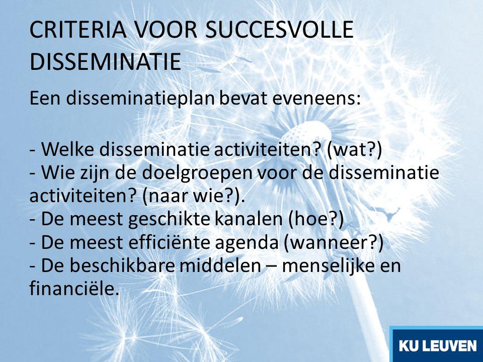 CRITERIA VOOR SUCCESVOLLE DISSEMINATIE Een disseminatieplan bevat eveneens: - Welke disseminatie activiteiten? (wat?) - Wie zijn de doelgroepen voor d