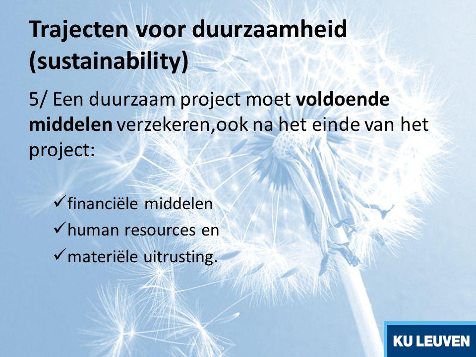 Trajecten voor duurzaamheid (sustainability) 5/ Een duurzaam project moet voldoende middelen verzekeren,ook na het einde van het project: financiële m