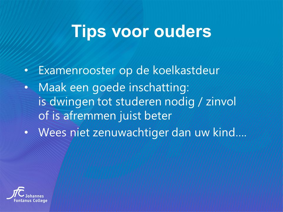 Tips voor ouders Examenrooster op de koelkastdeur Maak een goede inschatting: is dwingen tot studeren nodig / zinvol of is afremmen juist beter Wees n