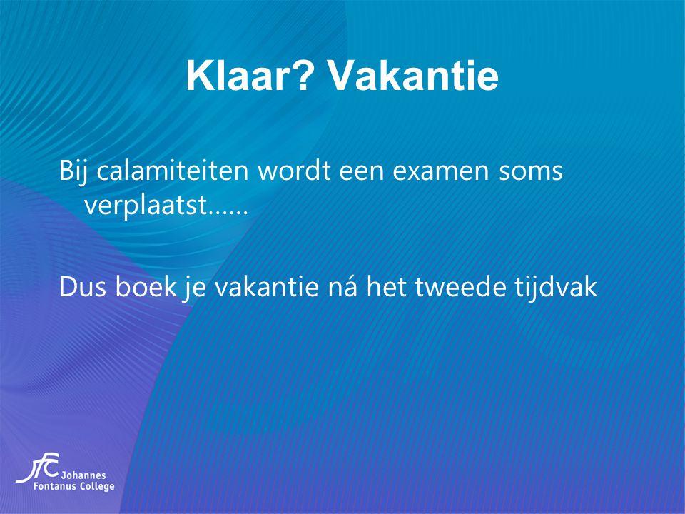 Klaar? Vakantie Bij calamiteiten wordt een examen soms verplaatst…… Dus boek je vakantie ná het tweede tijdvak