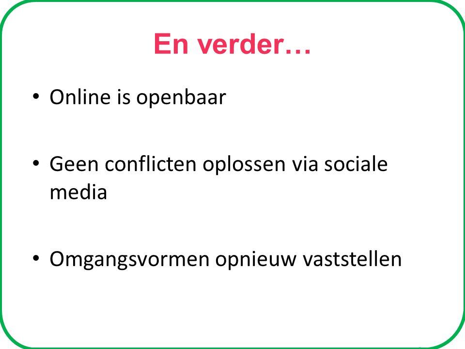 En verder… Online is openbaar Geen conflicten oplossen via sociale media Omgangsvormen opnieuw vaststellen