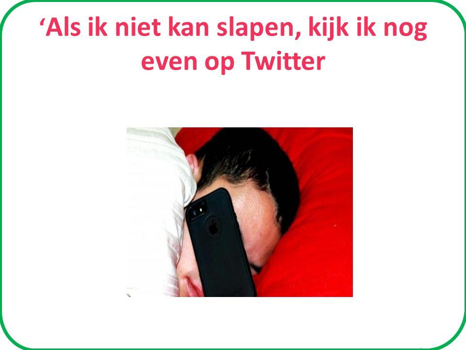 ' Als ik niet kan slapen, kijk ik nog even op Twitter