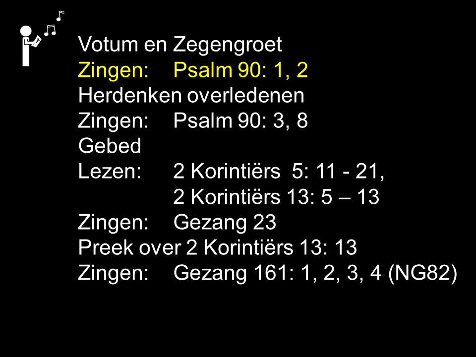 Votum en Zegengroet Zingen: Psalm 90: 1, 2 Herdenken overledenen Zingen: Psalm 90: 3, 8 Gebed Lezen: 2 Korintiërs 5: 11 - 21, 2 Korintiërs 13: 5 – 13