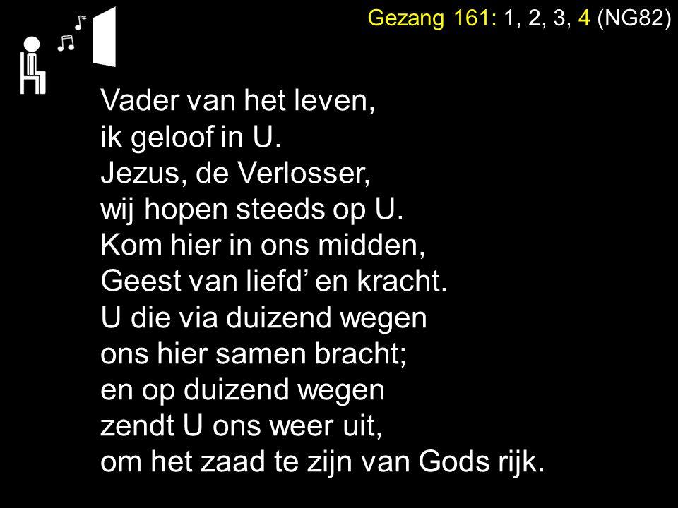 Gezang 161: 1, 2, 3, 4 (NG82) Vader van het leven, ik geloof in U. Jezus, de Verlosser, wij hopen steeds op U. Kom hier in ons midden, Geest van liefd