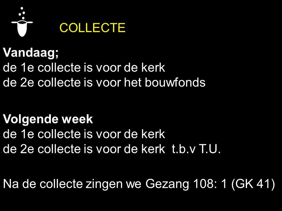 COLLECTE Vandaag; de 1e collecte is voor de kerk de 2e collecte is voor het bouwfonds Volgende week de 1e collecte is voor de kerk de 2e collecte is v