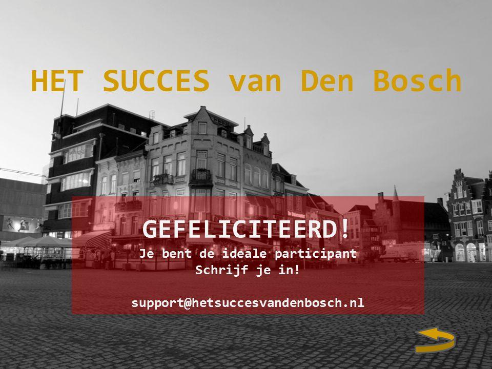 HET SUCCES van Den Bosch GEFELICITEERD. Je bent de ideale participant Schrijf je in.