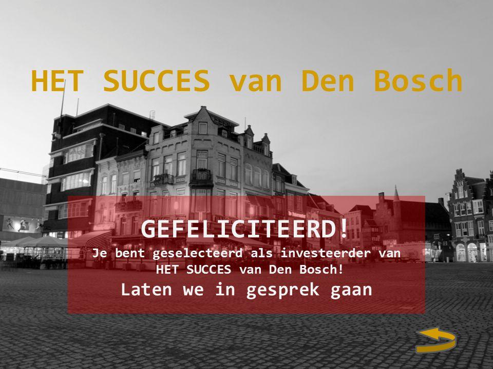 GEFELICITEERD.Je bent geselecteerd als investeerder van HET SUCCES van Den Bosch.