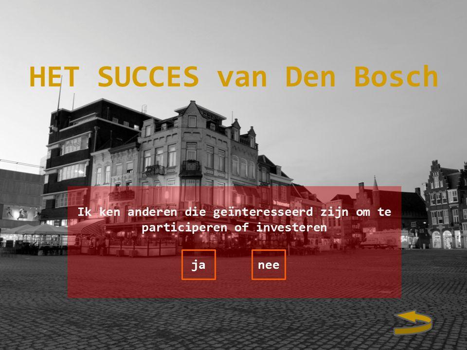 Ik ken anderen die geïnteresseerd zijn om te participeren of investeren janee HET SUCCES van Den Bosch