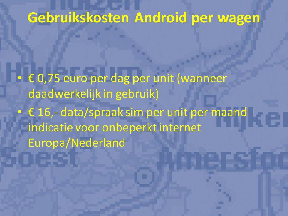 Gebruikskosten Android per wagen € 0,75 euro per dag per unit (wanneer daadwerkelijk in gebruik) € 16,- data/spraak sim per unit per maand indicatie voor onbeperkt internet Europa/Nederland