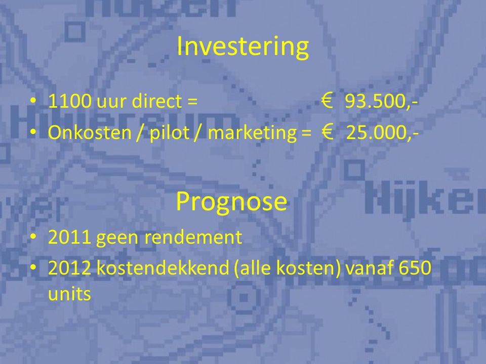 Investering 1100 uur direct = € 93.500,- Onkosten / pilot / marketing = € 25.000,- Prognose 2011 geen rendement 2012 kostendekkend (alle kosten) vanaf 650 units