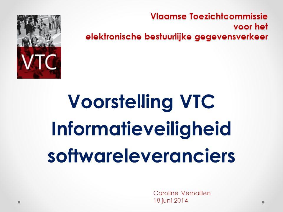 Vlaamse Toezichtcommissie voor het elektronische bestuurlijke gegevensverkeer Voorstelling VTC Informatieveiligheid softwareleveranciers Caroline Vern