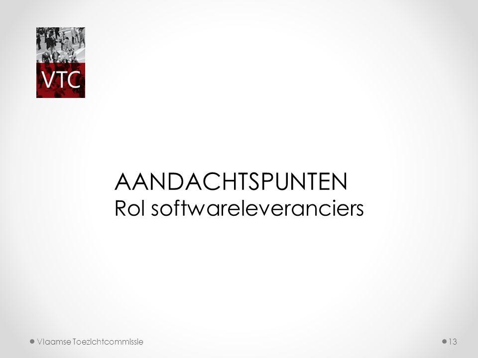 Vlaamse Toezichtcommissie13 AANDACHTSPUNTEN Rol softwareleveranciers