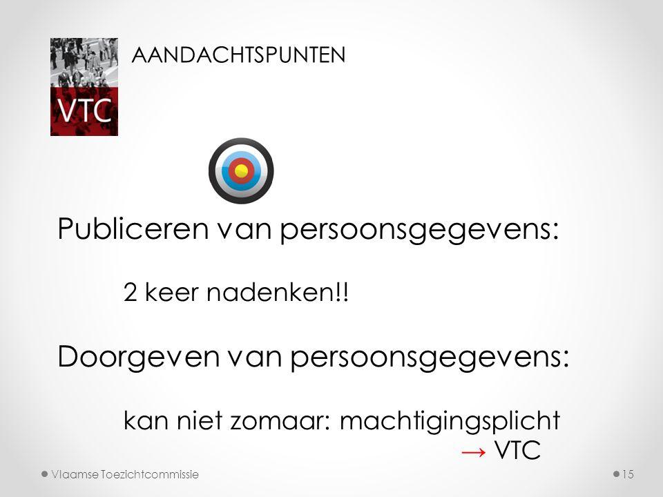 Vlaamse Toezichtcommissie15 Publiceren van persoonsgegevens: 2 keer nadenken!! Doorgeven van persoonsgegevens: kan niet zomaar: machtigingsplicht → VT